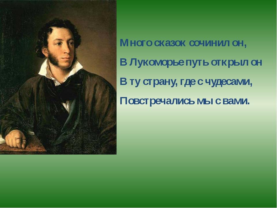 Много сказок сочинил он, В Лукоморье путь открыл он В ту страну, где с чудеса...