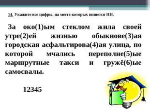 14. Укажите все цифры, на месте которых пишется НН. За око(1)ым стеклом жила