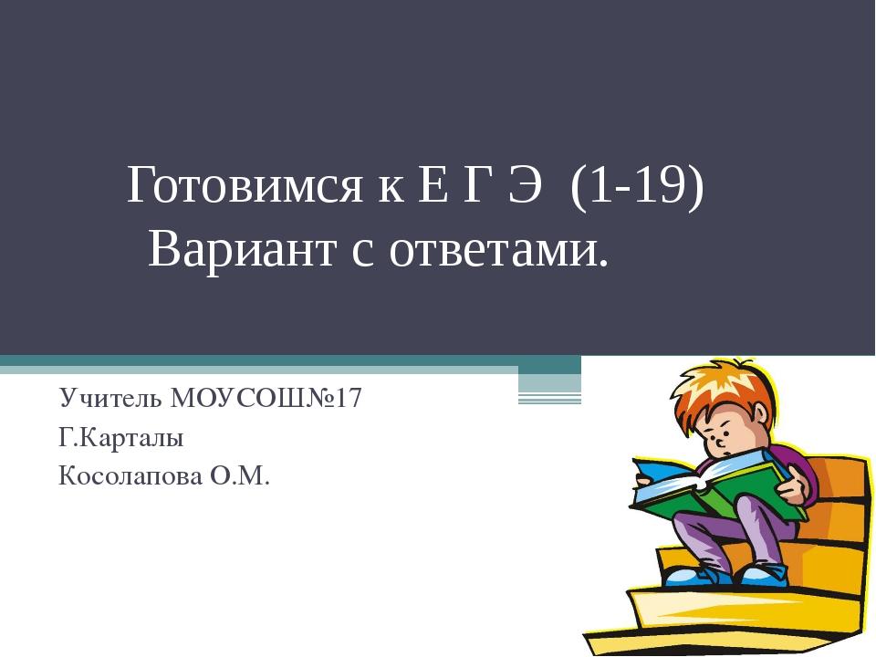 Готовимся к Е Г Э (1-19) Вариант с ответами. Учитель МОУСОШ№17 Г.Карталы Кос...