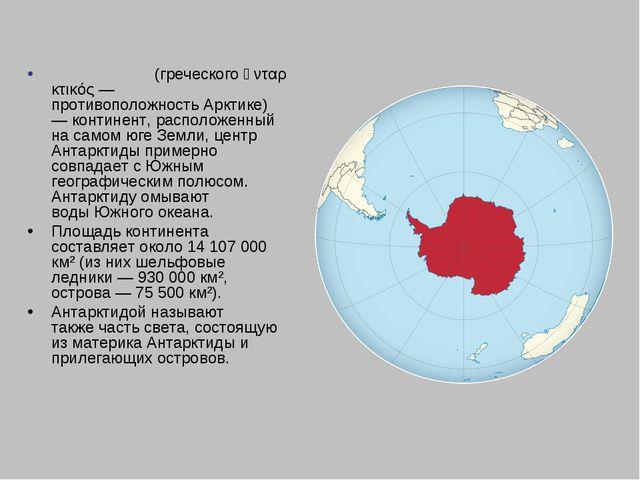 Антаркти́да(греческогоἀνταρκτικός— противоположностьАрктике)—континент,...