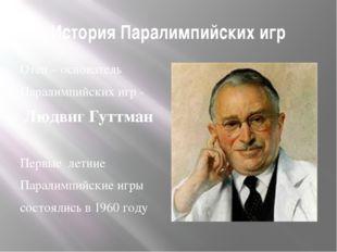 История Паралимпийских игр Отец – основатель Паралимпийских игр - Людвиг Гутт