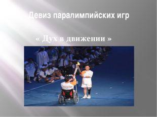 Девиз паралимпийских игр « Дух в движении » Девиз «Дух в движении» выражает х