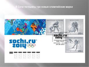 В Сочи погашены три новые олимпийские марки Выпущены три марки, посвященные