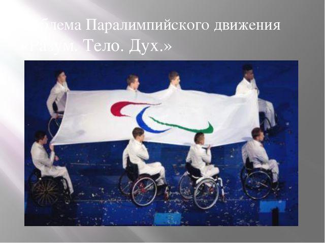 Эмблема Паралимпийского движения «Разум. Тело. Дух.» Флаг Паралимпийских игр...