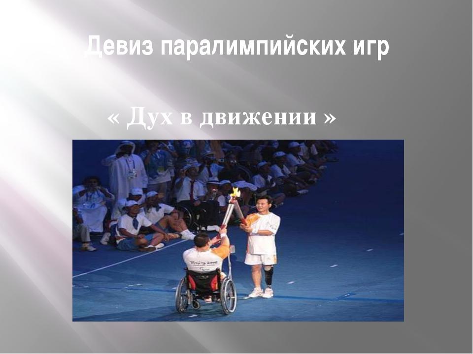 Девиз паралимпийских игр « Дух в движении » Девиз «Дух в движении» выражает х...