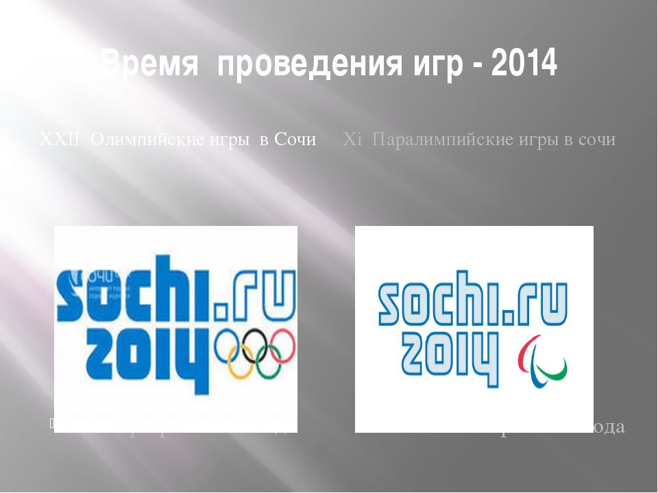 Время проведения игр - 2014 ХХII Олимпийские игры в Сочи Хi Паралимпийские иг...