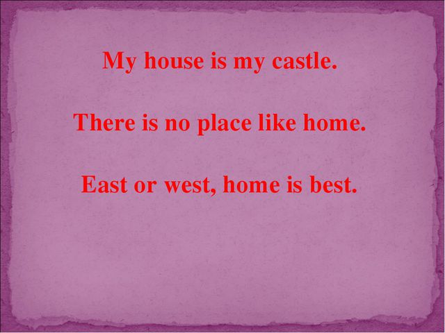 My house is my castle. There is no place like home. East or west, home is best.