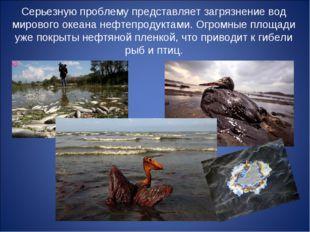 Серьезную проблему представляет загрязнение вод мирового океана нефтепродукта