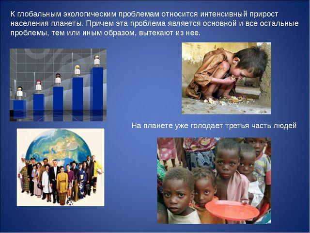 К глобальным экологическим проблемам относится интенсивный прирост населения...