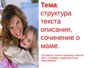 Тема: структура текста описания, сочинение о маме. Составила: учитель начальн