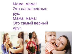 Мама, мама! Это ласка нежных рук. Мама, мама! Это самый верный друг. (М. Пляц