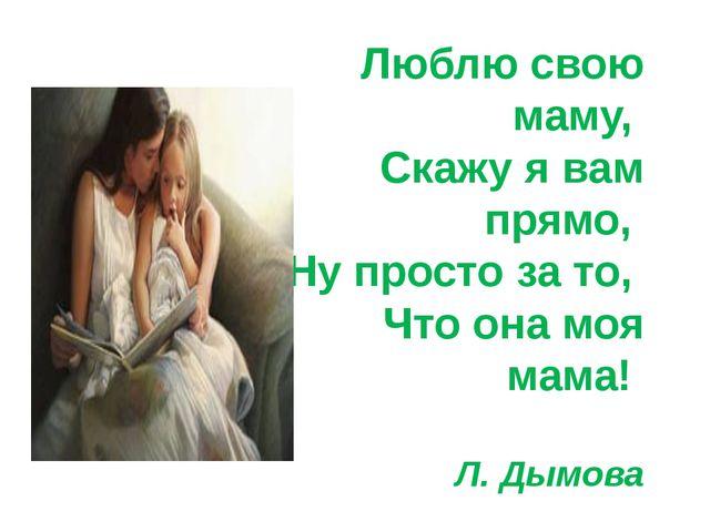 Люблю свою маму, Скажу я вам прямо, Ну просто за то, Что она моя мама! Л....