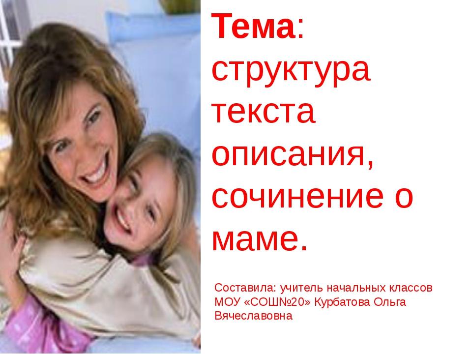 Тема: структура текста описания, сочинение о маме. Составила: учитель начальн...