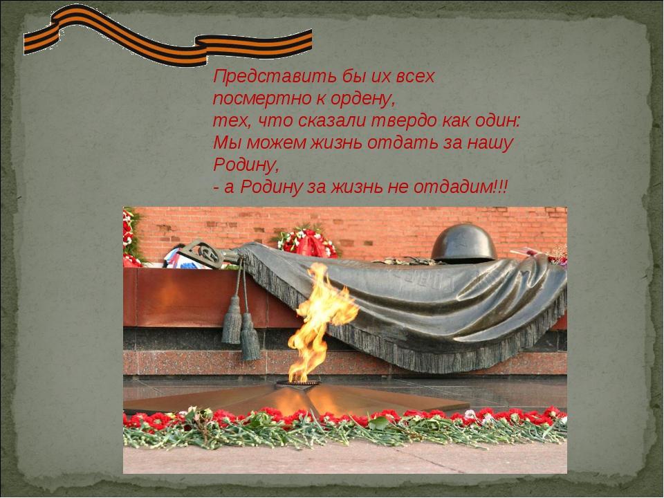 Представить бы их всех посмертно к ордену, тех, что сказали твердо как один:...