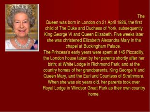 The Queen was born in London on 21 April 1926, the first child of The Duke a