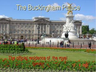 The Buckingham Palace The official residence of the royal family