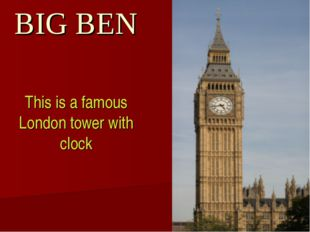 BIG BEN This is a famous London tower with clock