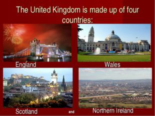 The United Kingdom is made up of four countries: England Wales Scotland North