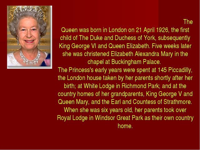 The Queen was born in London on 21 April 1926, the first child of The Duke a...
