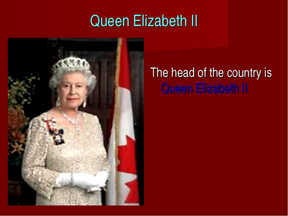 Queen Elizabeth II The head of the country is Queen Elizabeth II