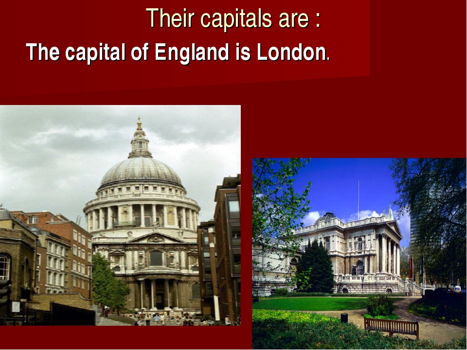 Their capitals are : The capital of England is London.