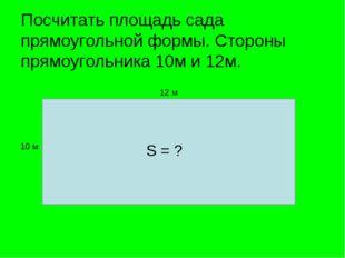 Посчитать площадь сада прямоугольной формы. Стороны прямоугольника 10м и 12м.