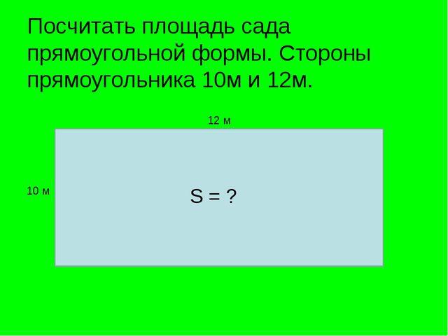 Посчитать площадь сада прямоугольной формы. Стороны прямоугольника 10м и 12м....