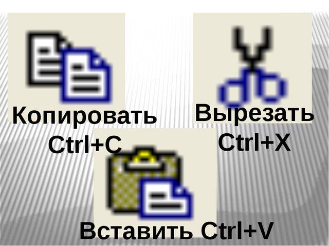 Копировать Сtrl+C Вставить Ctrl+V Вырезать Ctrl+X