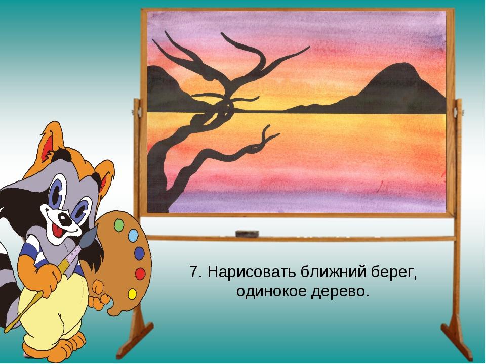 7. Нарисовать ближний берег, одинокое дерево.