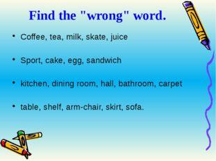 "Find the ""wrong"" word. Coffee, tea, milk, skate, juice Sport, cake, egg, sand"