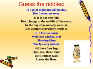 Guess the riddles: 1) I go at night and all the day, But I never go away. 2)