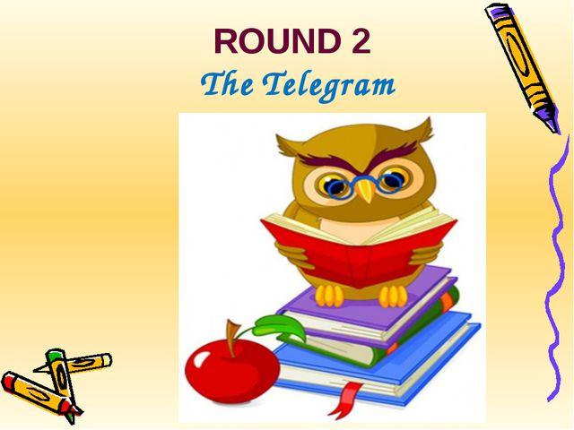ROUND 2 The Telegram