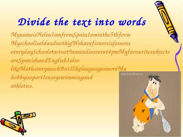 Divide the text into words MynameisHelenIamfromSpainIaminthe5thform Myschooli...