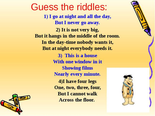 Guess the riddles: 1) I go at night and all the day, But I never go away. 2)...