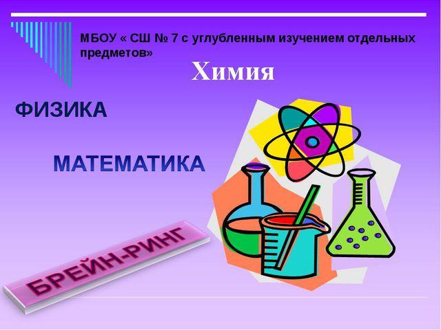 ФИЗИКА МБОУ « СШ № 7 с углубленным изучением отдельных предметов»