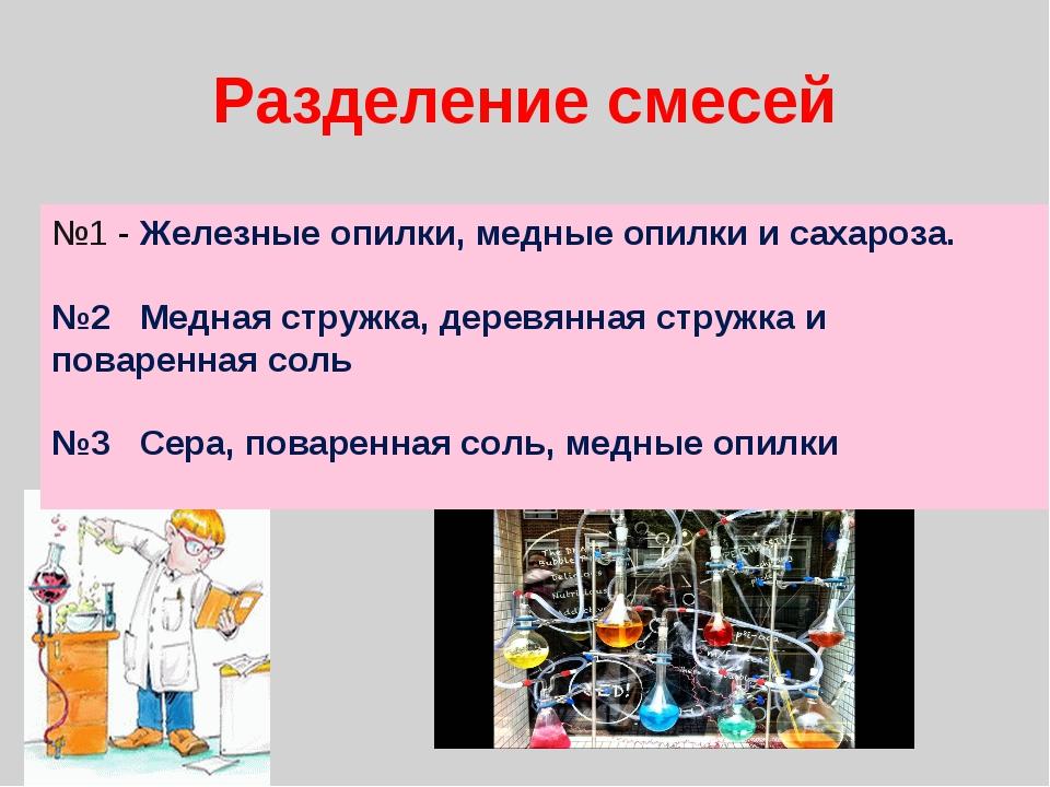 Разделение смесей №1 - Железные опилки, медные опилки и сахароза. №2 Медная с...