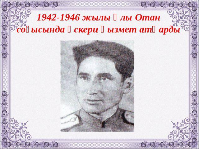 1942-1946 жылы Ұлы Отан соғысында әскери қызмет атқарды