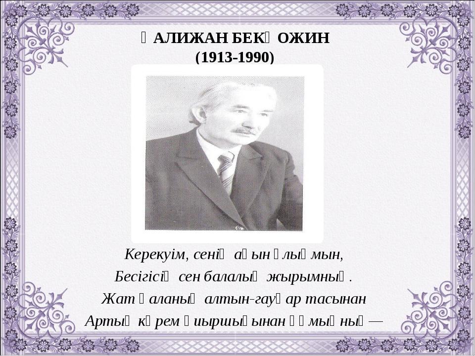 ҚАЛИЖАН БЕКҚОЖИН (1913-1990) Керекуім, сенің ақын ұлыңмын, Бесігісің сен бала...