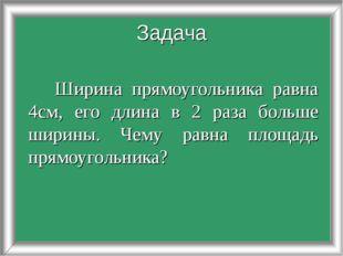 Ширина прямоугольника равна 4см, его длина в 2 раза больше ширины. Чему равн