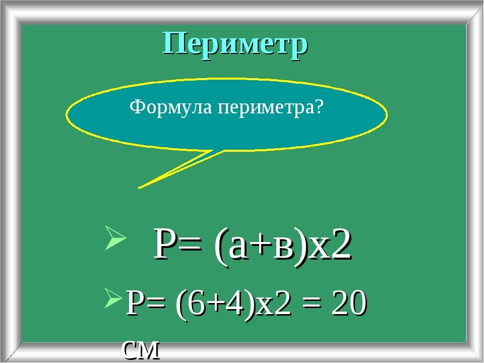 Периметр Р= (6+4)х2 = 20 см Формула периметра? Р= (а+в)х2