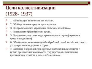 Цели коллективизации (1928- 1937) 1. «Ликвидация кулачества как класса». 2. О