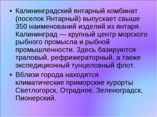 Калининградский янтарный комбинат (поселок Янтарный) выпускает свыше 350 наим