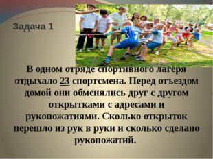 Задача 1 В одном отряде спортивного лагеря отдыхало 23 спортсмена. Перед отъ