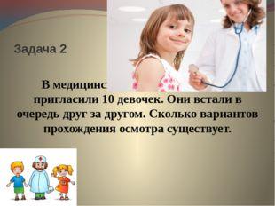 Задача 2 В медицинский кабинет на осмотр пригласили 10 девочек. Они встали в