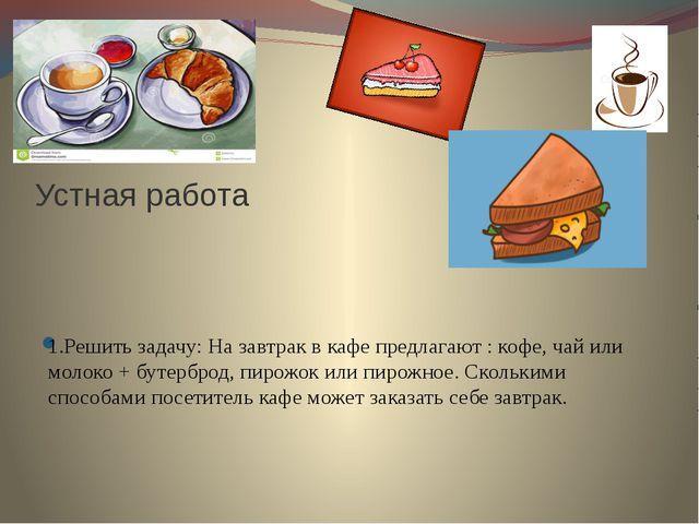 Устная работа 1.Решить задачу: На завтрак в кафе предлагают : кофе, чай или...