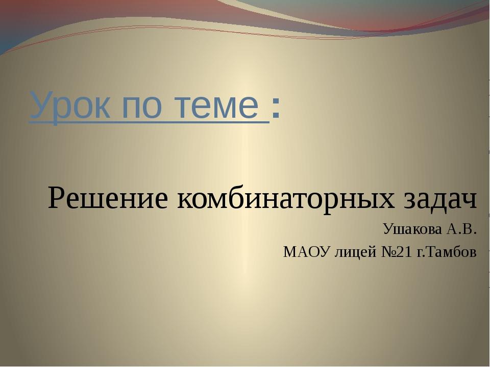 Урок по теме : Решение комбинаторных задач Ушакова А.В. МАОУ лицей №21 г.Тамбов