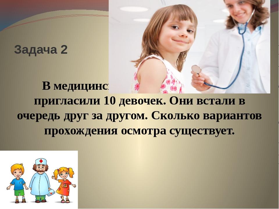 Задача 2 В медицинский кабинет на осмотр пригласили 10 девочек. Они встали в...