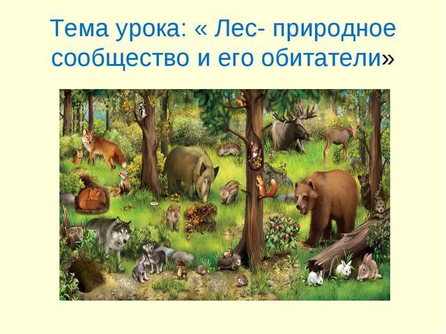 Тема урока: « Лес- природное сообщество и его обитатели»