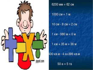 6200 мм = 62 см 1000 см = 1 м 10 см - 8 см = 2 см 1 км - 980 м = 0 м 1 к