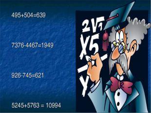 495+504=639 7376-4467=1949 926-745=621 5245+5763 = 10994